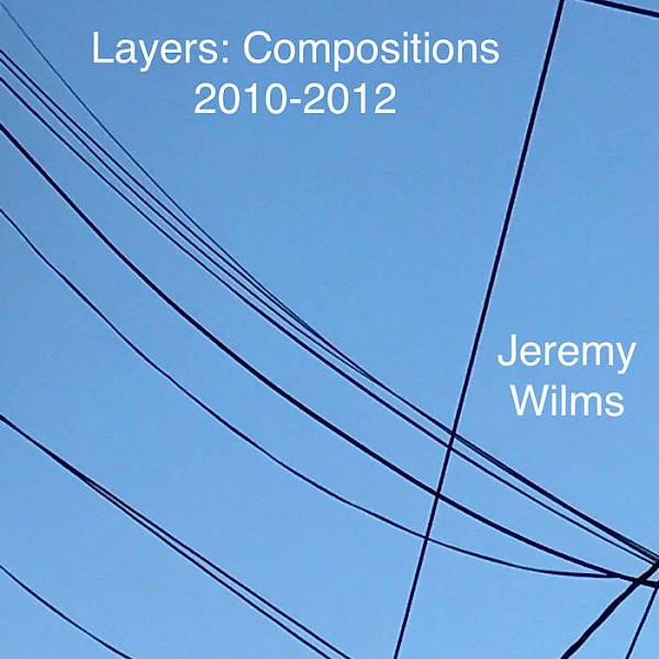 Jeremy Wilms: Layers: Compositions from 2010-2012